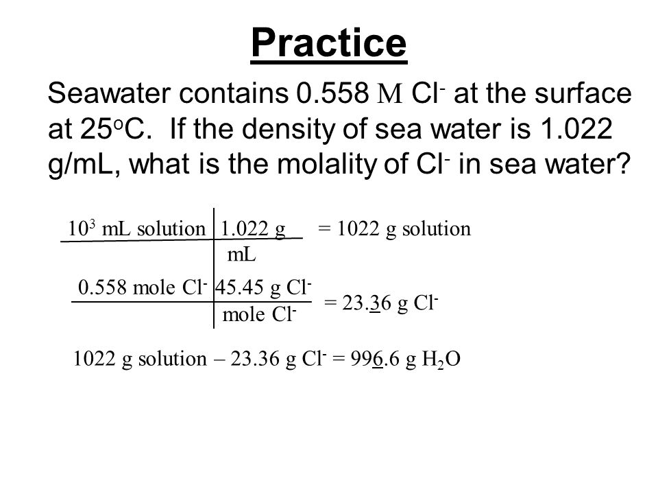 Practice Seawater contains 0.558 M Cl- at the surface at 25oC. If the density of sea water is 1.022 g/mL, what is the molality of Cl- in sea water