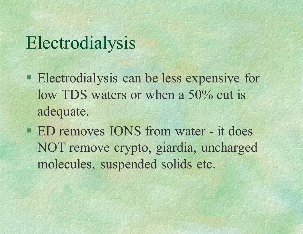 Electrodialysis Electrodialysis can be less expensive for low TDS waters or when a 50% cut is adequate.
