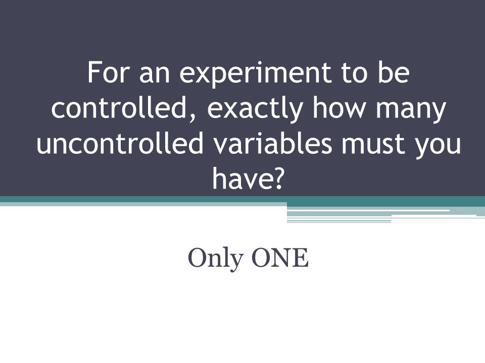 For an experiment to be controlled, exactly how many uncontrolled variables must you have