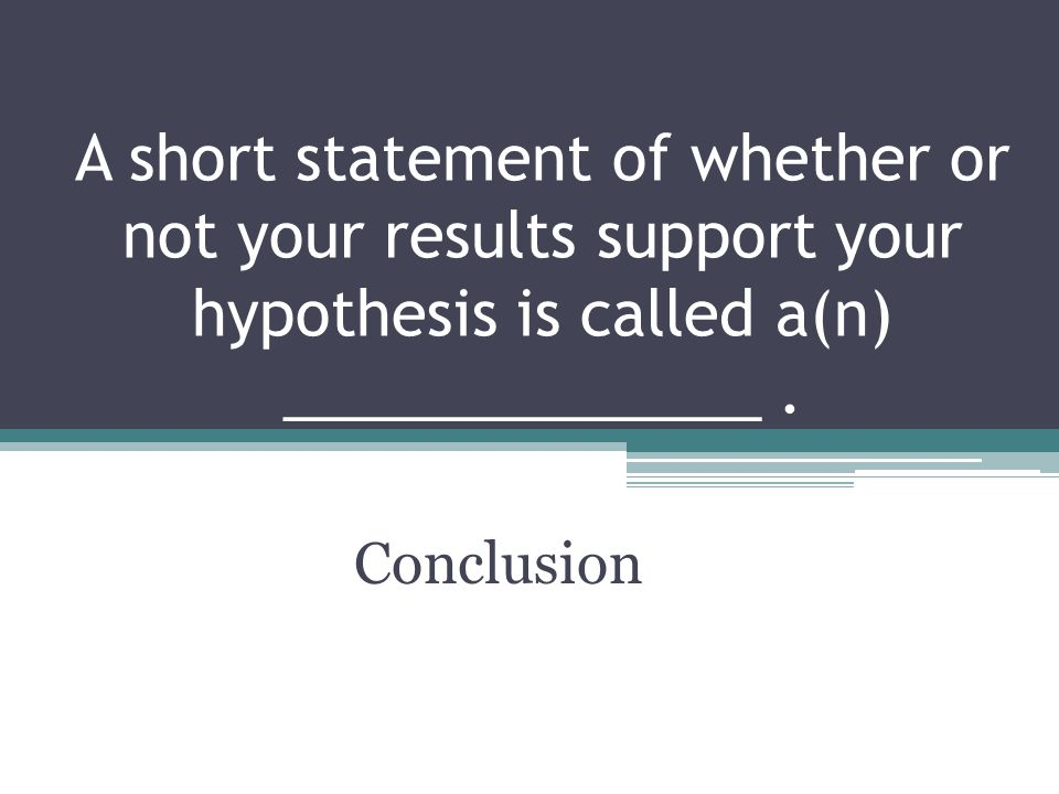 A short statement of whether or not your results support your hypothesis is called a(n) ______________ .