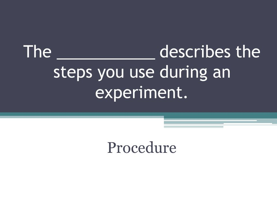 The ___________ describes the steps you use during an experiment.