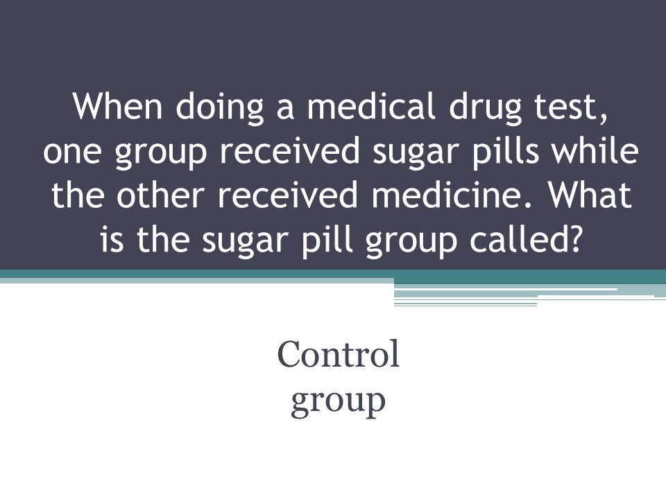 When doing a medical drug test, one group received sugar pills while the other received medicine. What is the sugar pill group called