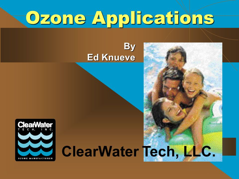Ozone Applications By Ed Knueve ClearWater Tech, LLC.