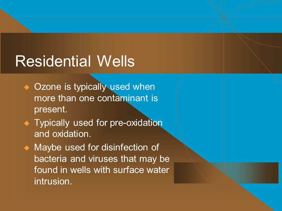 Residential Wells Ozone is typically used when more than one contaminant is present. Typically used for pre-oxidation and oxidation.