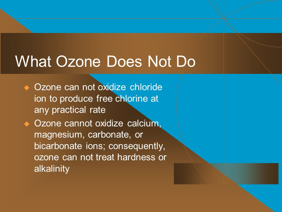 What Ozone Does Not Do Ozone can not oxidize chloride ion to produce free chlorine at any practical rate.