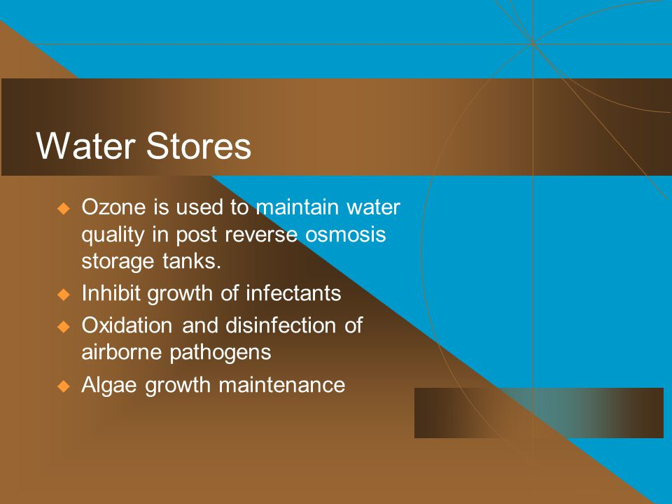 Water Stores Ozone is used to maintain water quality in post reverse osmosis storage tanks. Inhibit growth of infectants.