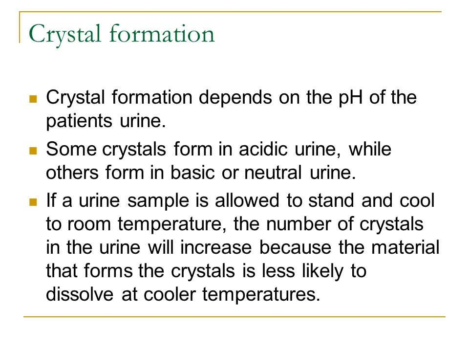 Crystal formation Crystal formation depends on the pH of the patients urine.