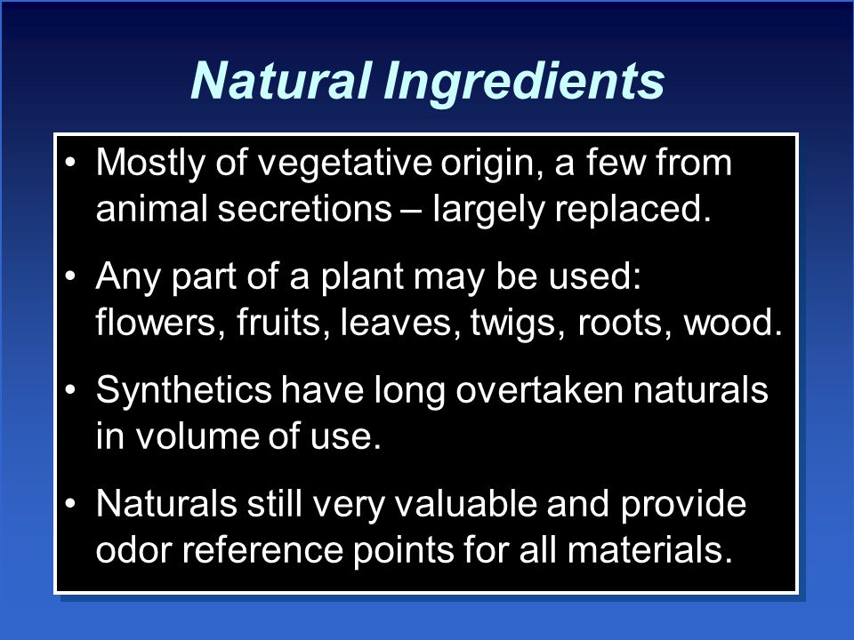 Natural Ingredients Mostly of vegetative origin, a few from animal secretions – largely replaced.