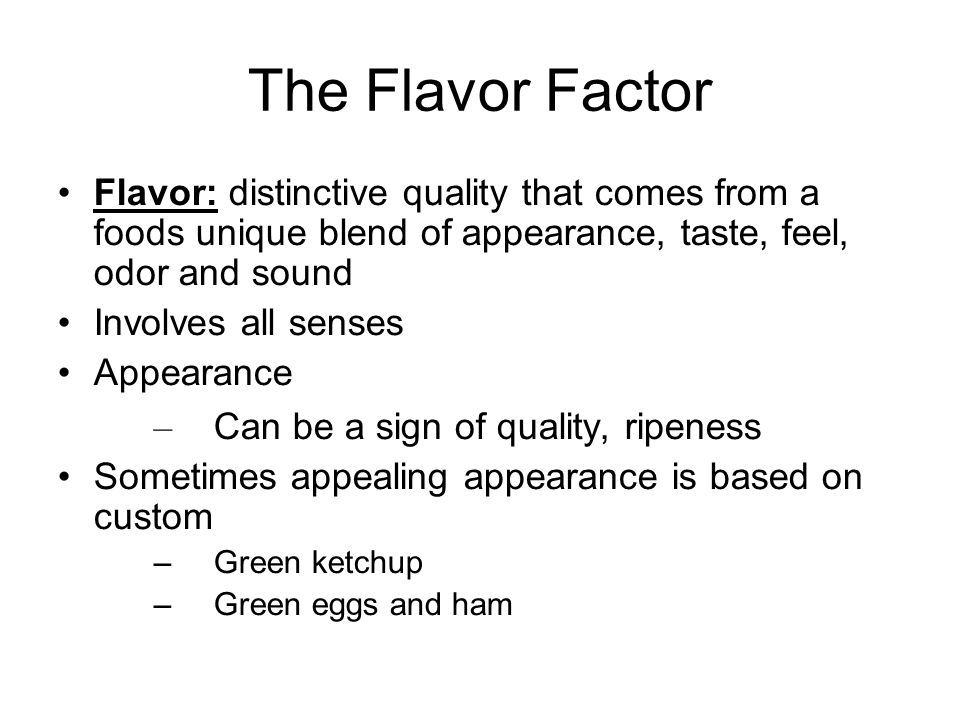 The Flavor Factor Flavor: distinctive quality that comes from a foods unique blend of appearance, taste, feel, odor and sound.