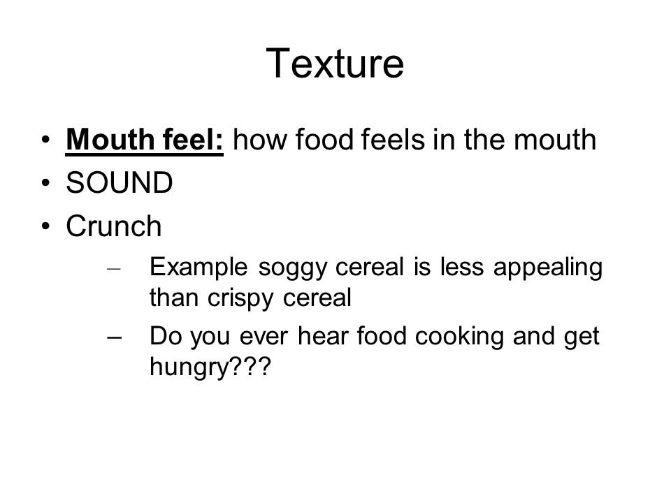 Texture Mouth feel: how food feels in the mouth SOUND Crunch