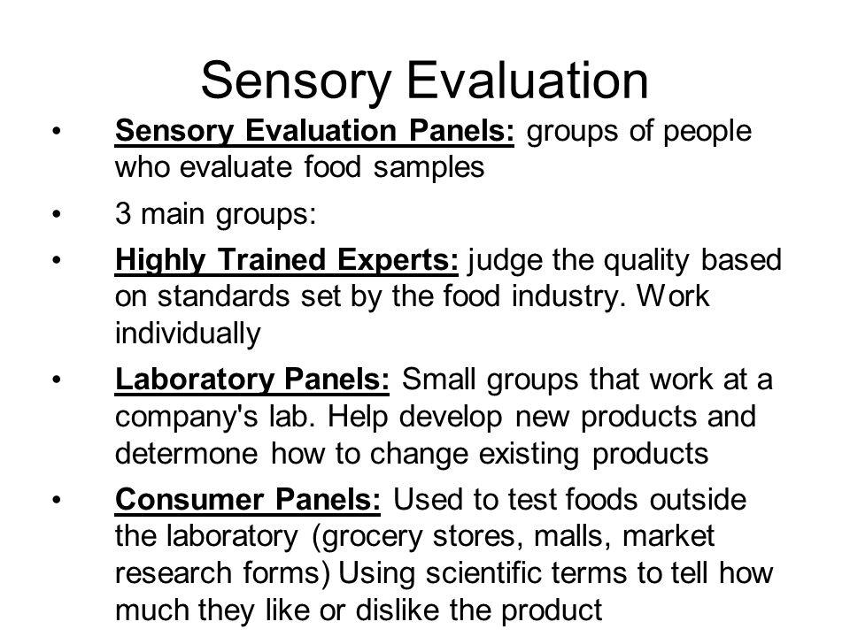 Sensory Evaluation Sensory Evaluation Panels: groups of people who evaluate food samples. 3 main groups: