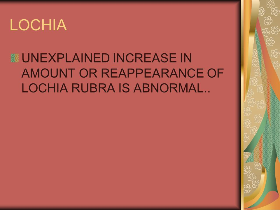 LOCHIA UNEXPLAINED INCREASE IN AMOUNT OR REAPPEARANCE OF LOCHIA RUBRA IS ABNORMAL..