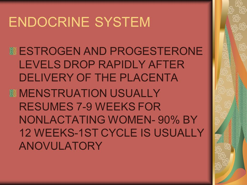 ENDOCRINE SYSTEM ESTROGEN AND PROGESTERONE LEVELS DROP RAPIDLY AFTER DELIVERY OF THE PLACENTA.