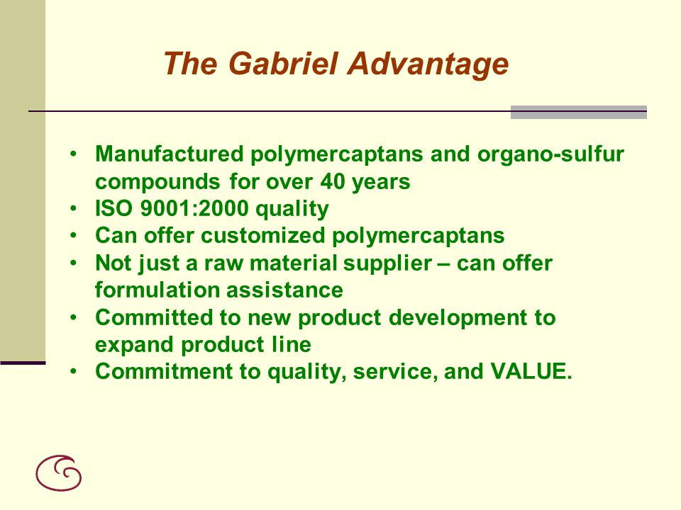 The Gabriel Advantage Manufactured polymercaptans and organo-sulfur compounds for over 40 years. ISO 9001:2000 quality.