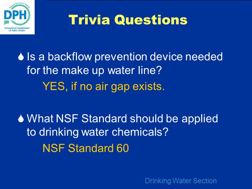 Trivia Questions Is a backflow prevention device needed for the make up water line YES, if no air gap exists.
