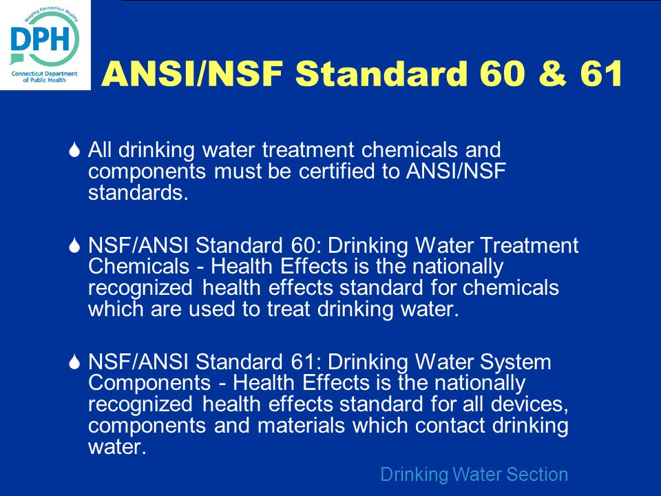 ANSI/NSF Standard 60 & 61 All drinking water treatment chemicals and components must be certified to ANSI/NSF standards.