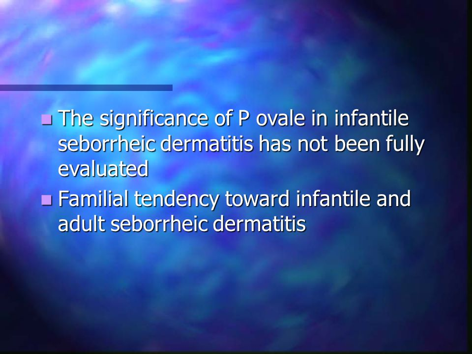 The significance of P ovale in infantile seborrheic dermatitis has not been fully evaluated