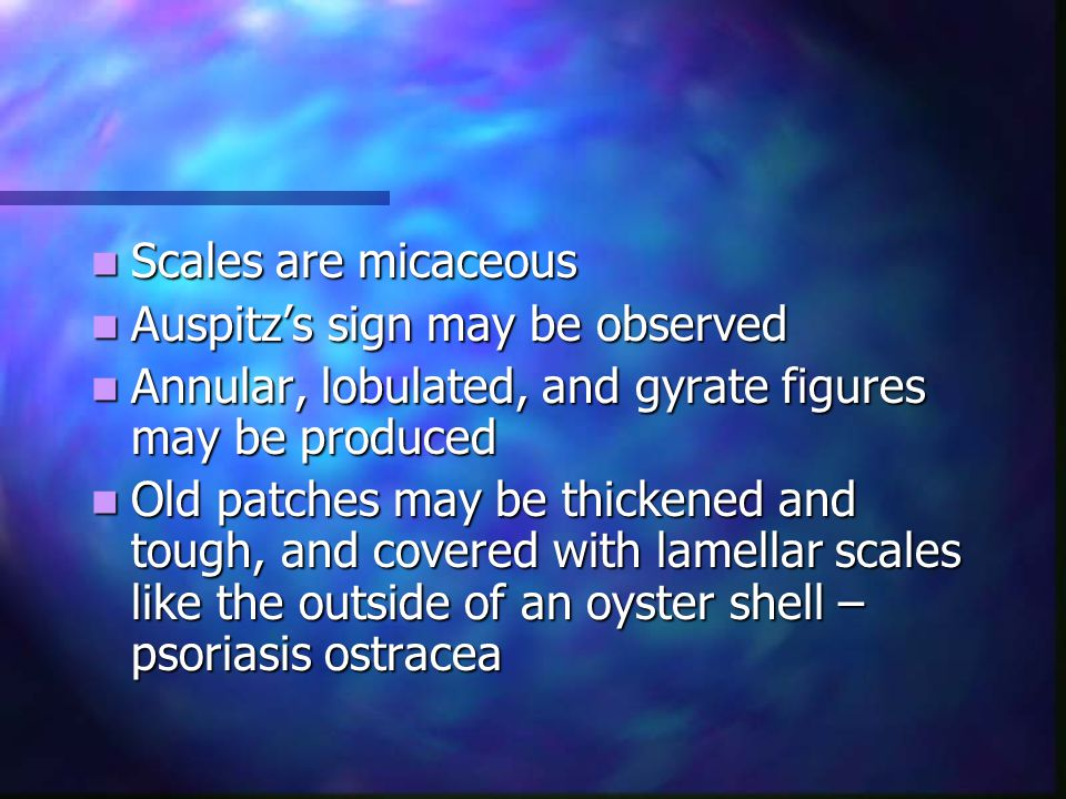 Scales are micaceous Auspitz's sign may be observed. Annular, lobulated, and gyrate figures may be produced.