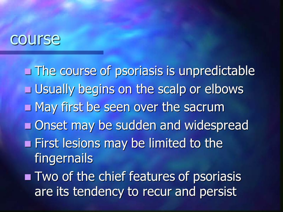 course The course of psoriasis is unpredictable