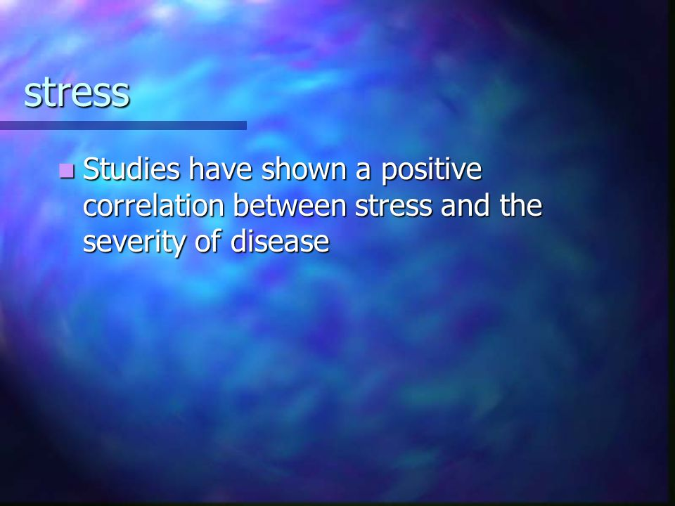 stress Studies have shown a positive correlation between stress and the severity of disease