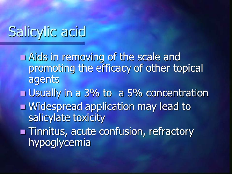 Salicylic acid Aids in removing of the scale and promoting the efficacy of other topical agents. Usually in a 3% to a 5% concentration.