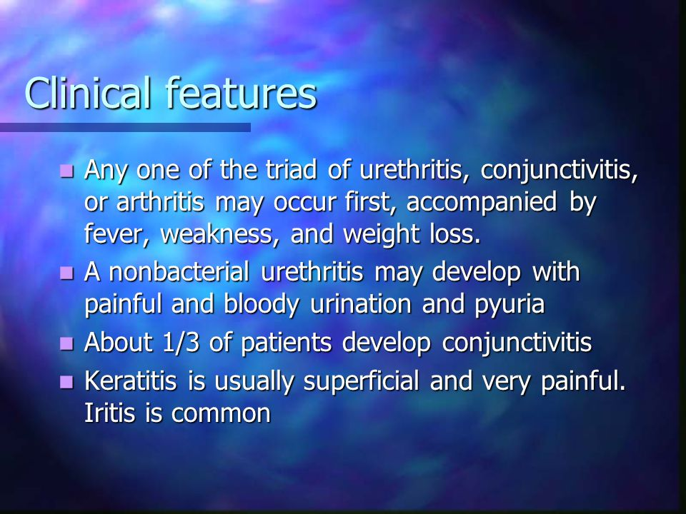 Clinical features Any one of the triad of urethritis, conjunctivitis, or arthritis may occur first, accompanied by fever, weakness, and weight loss.