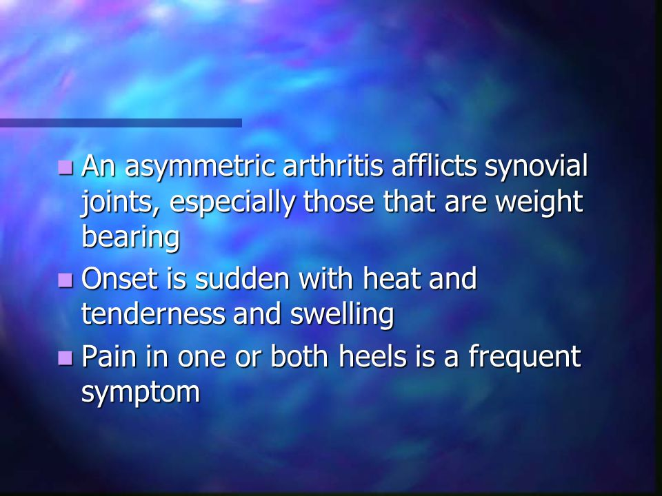 An asymmetric arthritis afflicts synovial joints, especially those that are weight bearing