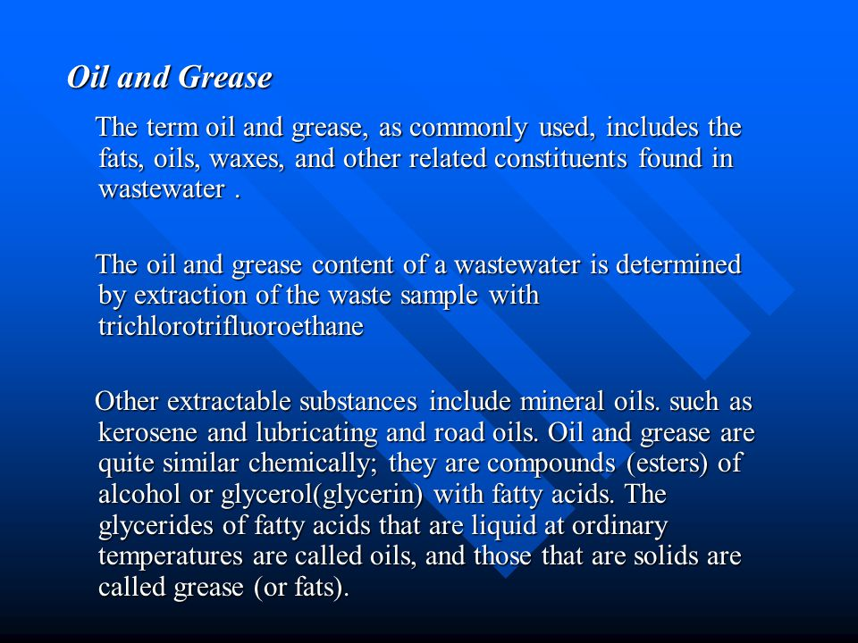 Oil and Grease The term oil and grease, as commonly used, includes the fats, oils, waxes, and other related constituents found in wastewater .