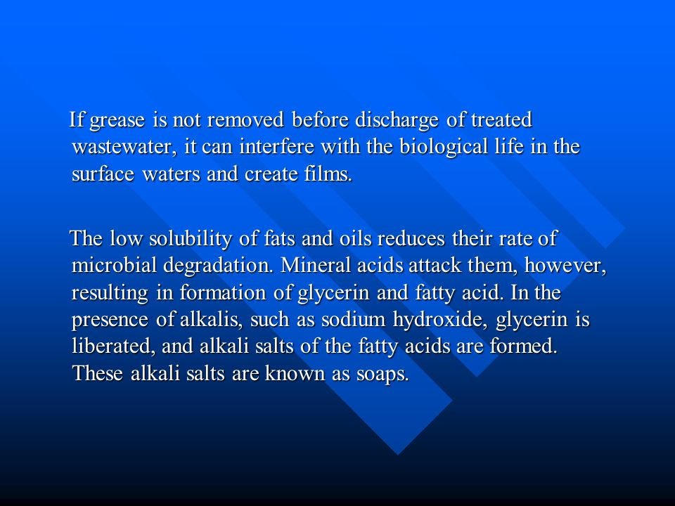 If grease is not removed before discharge of treated wastewater, it can interfere with the biological life in the surface waters and create films.