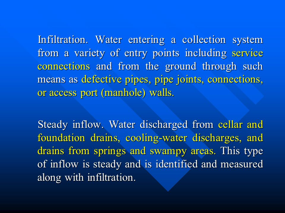 Infiltration. Water entering a collection system from a variety of entry points including service connections and from the ground through such means as defective pipes, pipe joints, connections, or access port (manhole) walls.