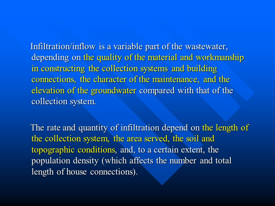 Infiltration/inflow is a variable part of the wastewater, depending on the quality of the material and workmanship in constructing the collection systems and building connections, the character of the maintenance, and the elevation of the groundwater compared with that of the collection system.