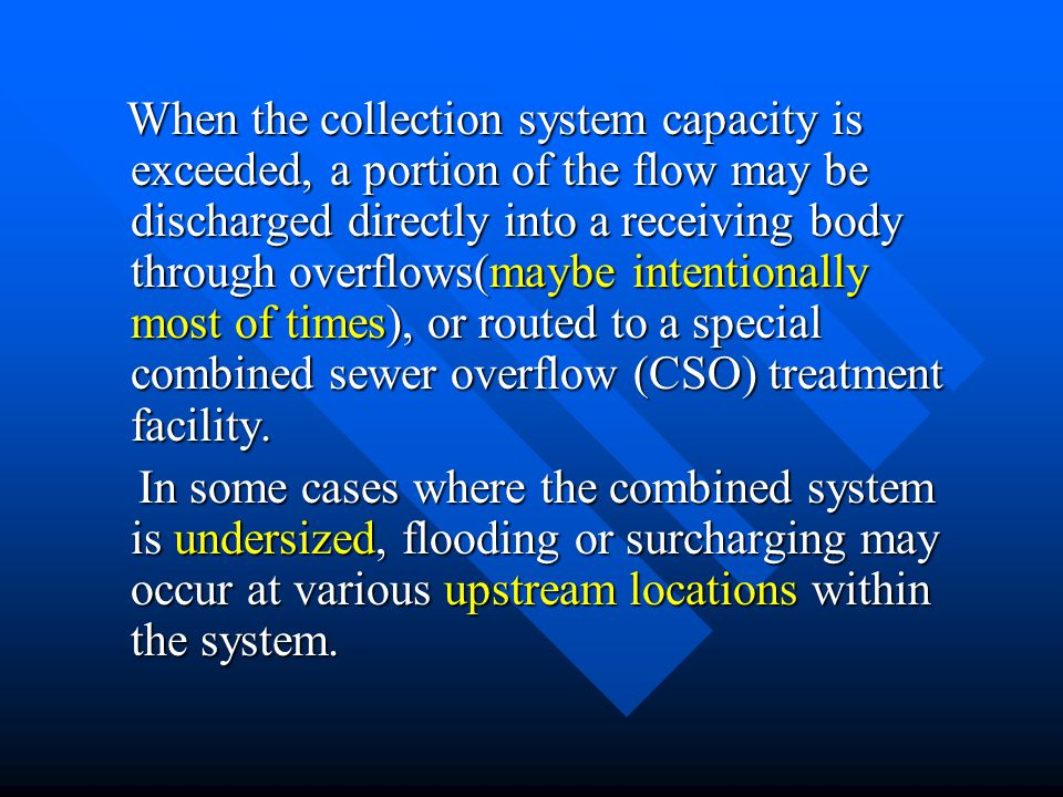 When the collection system capacity is exceeded, a portion of the flow may be discharged directly into a receiving body through overflows(maybe intentionally most of times), or routed to a special combined sewer overflow (CSO) treatment facility.