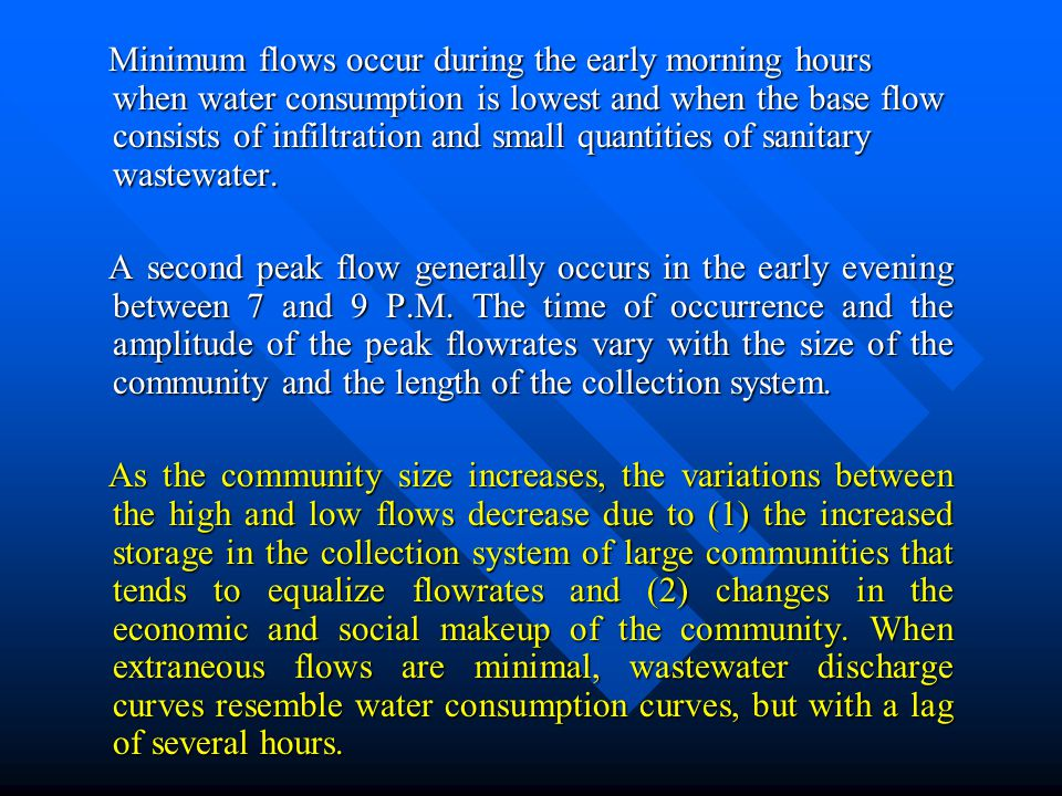 Minimum flows occur during the early morning hours when water consumption is lowest and when the base flow consists of infiltration and small quantities of sanitary wastewater.