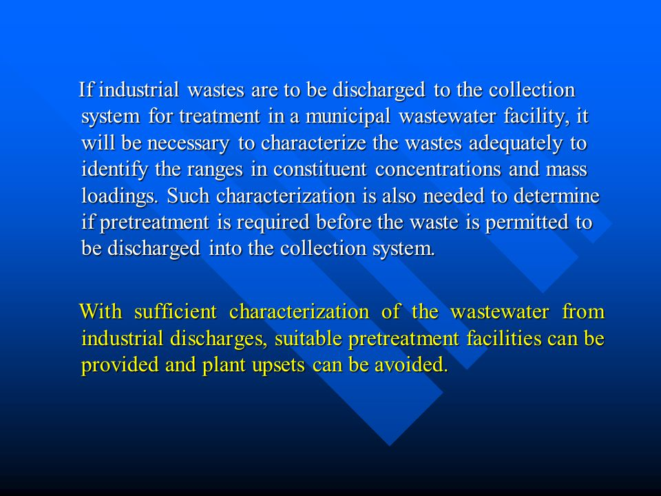 If industrial wastes are to be discharged to the collection system for treatment in a municipal wastewater facility, it will be necessary to characterize the wastes adequately to identify the ranges in constituent concentrations and mass loadings. Such characterization is also needed to determine if pretreatment is required before the waste is permitted to be discharged into the collection system.
