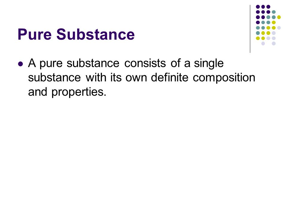 Pure Substance A pure substance consists of a single substance with its own definite composition and properties.