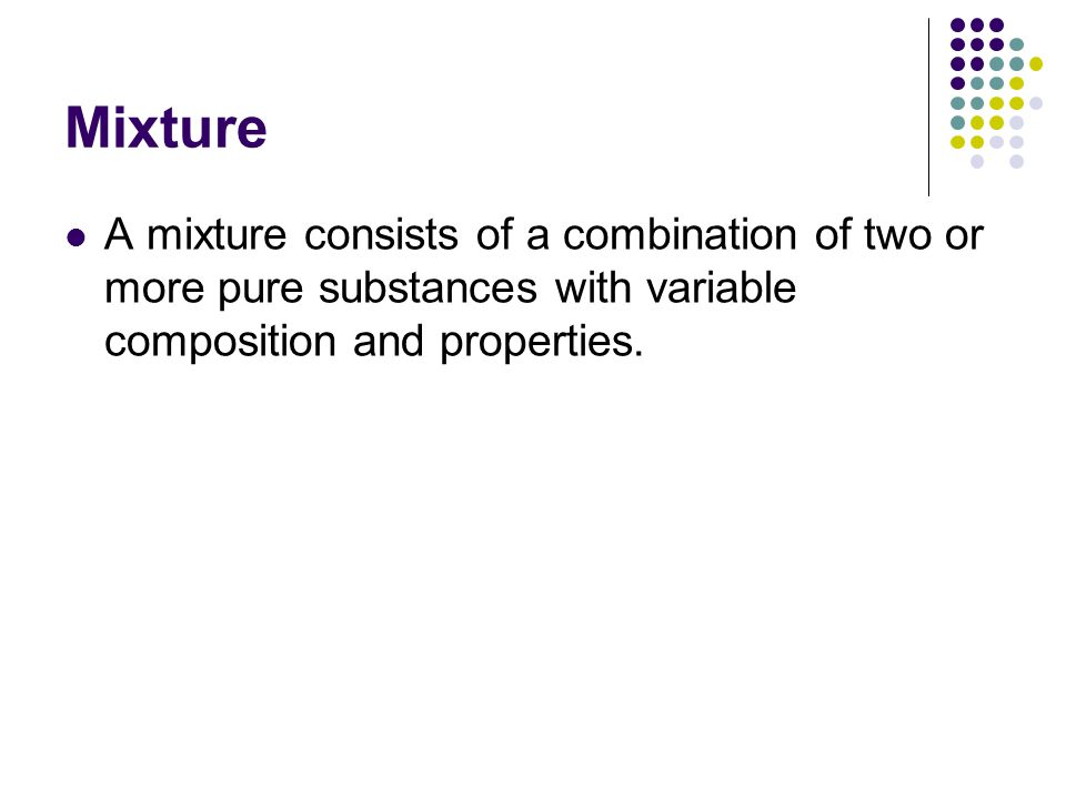 Mixture A mixture consists of a combination of two or more pure substances with variable composition and properties.