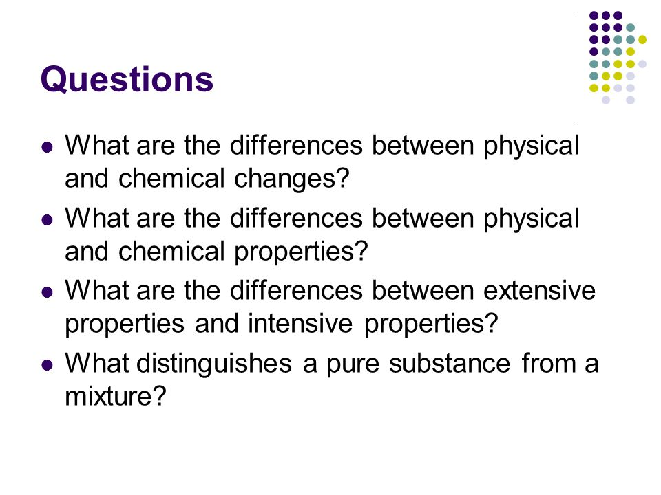 Questions What are the differences between physical and chemical changes What are the differences between physical and chemical properties