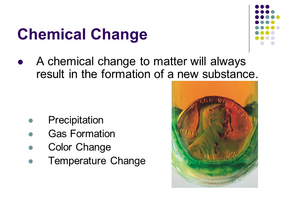 Chemical Change A chemical change to matter will always result in the formation of a new substance.