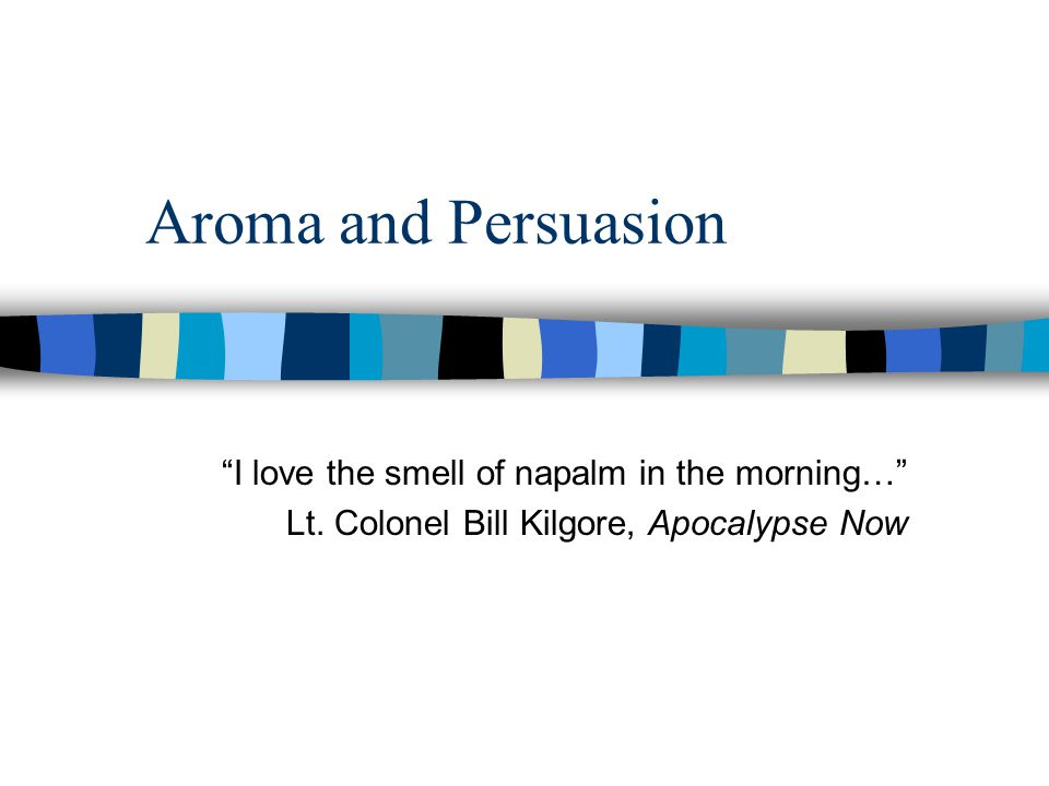 Aroma and Persuasion I love the smell of napalm in the morning…