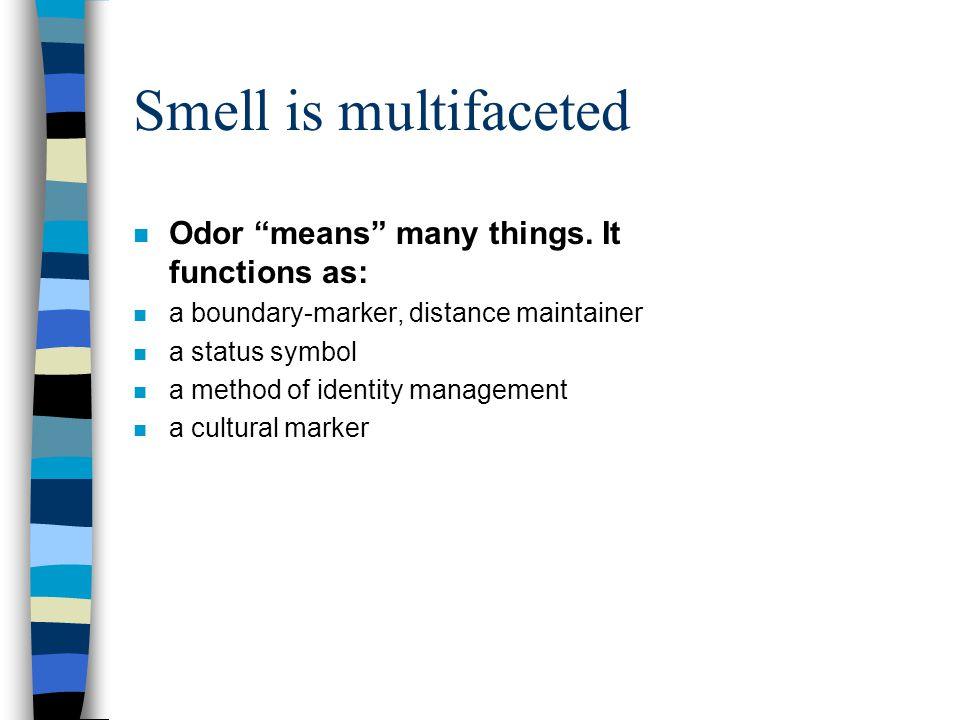 Smell is multifaceted Odor means many things. It functions as: