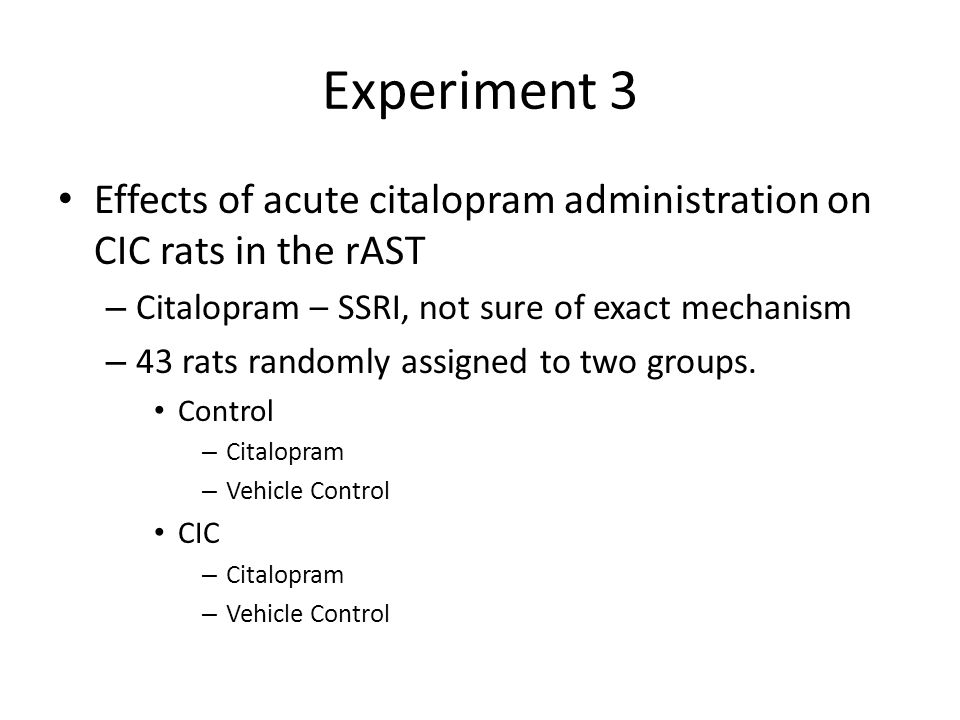 Experiment 3 Effects of acute citalopram administration on CIC rats in the rAST. Citalopram – SSRI, not sure of exact mechanism.