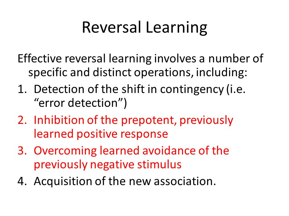 Reversal Learning Effective reversal learning involves a number of specific and distinct operations, including: