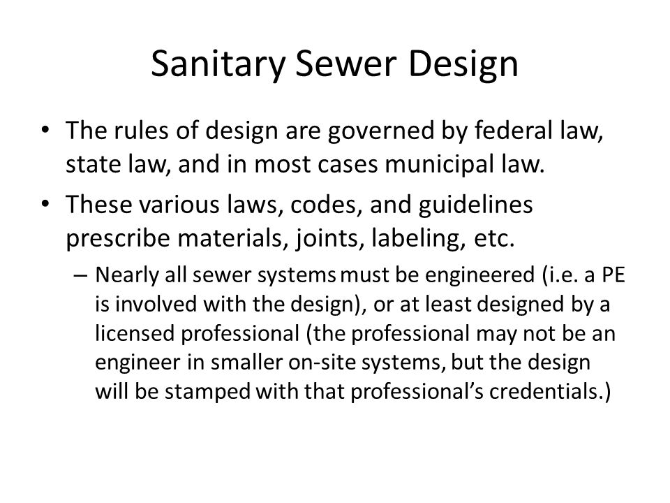 Sanitary Sewer Design The rules of design are governed by federal law, state law, and in most cases municipal law.