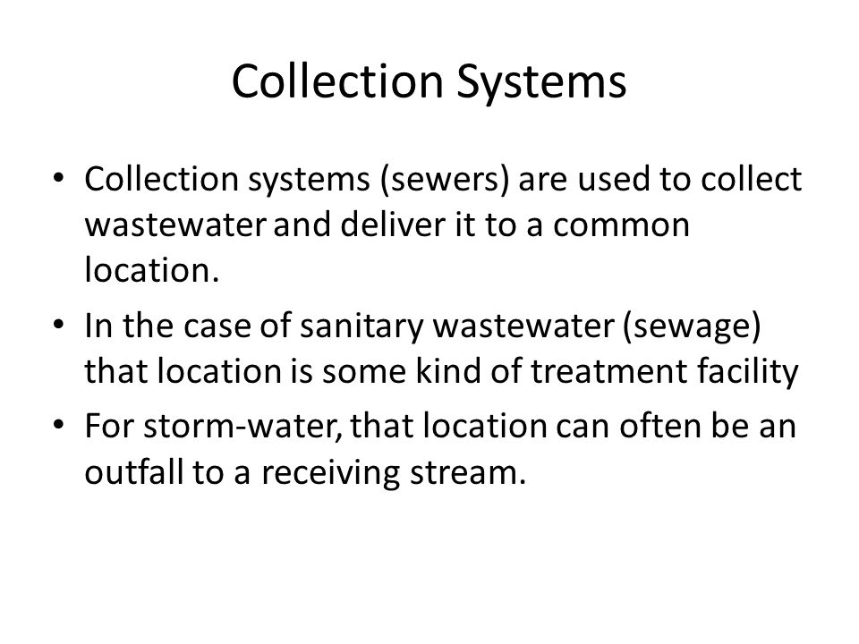 Collection Systems Collection systems (sewers) are used to collect wastewater and deliver it to a common location.