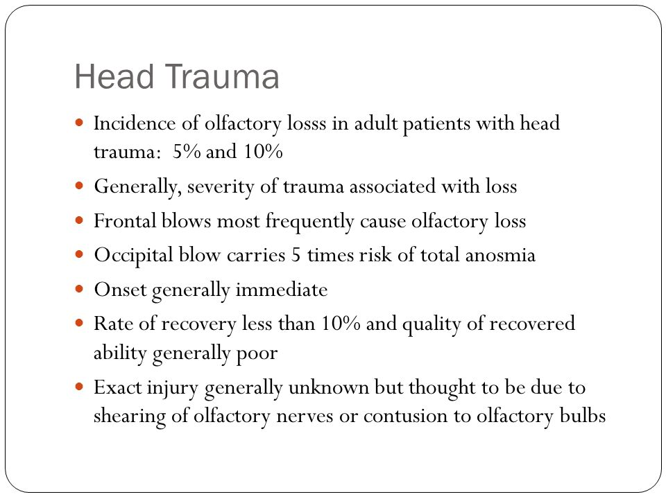 Head Trauma Incidence of olfactory losss in adult patients with head trauma: 5% and 10% Generally, severity of trauma associated with loss.