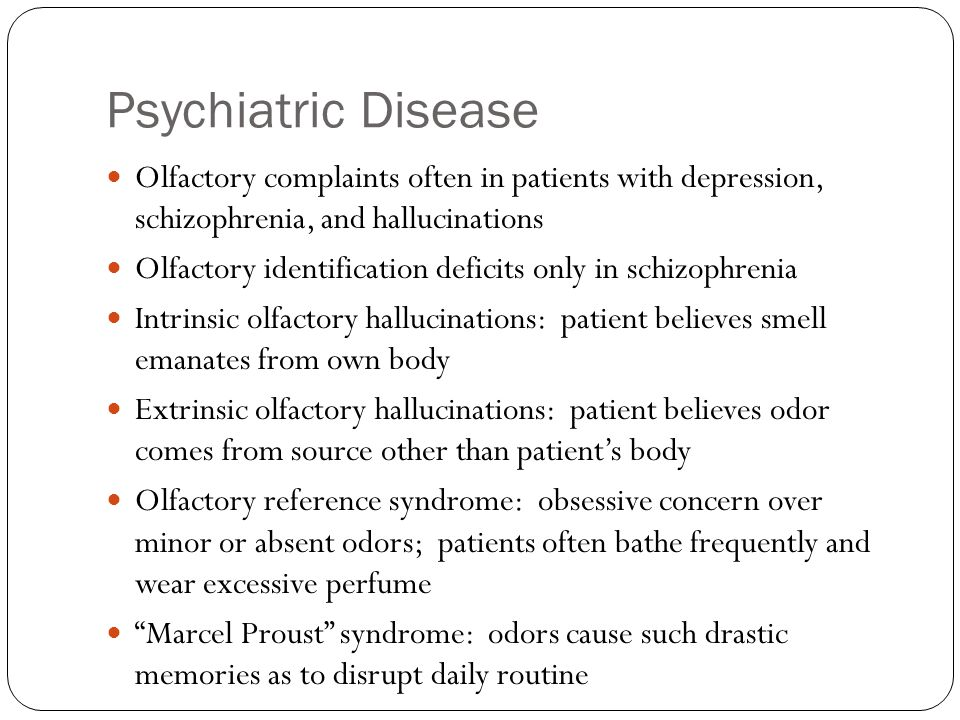 Psychiatric Disease Olfactory complaints often in patients with depression, schizophrenia, and hallucinations.