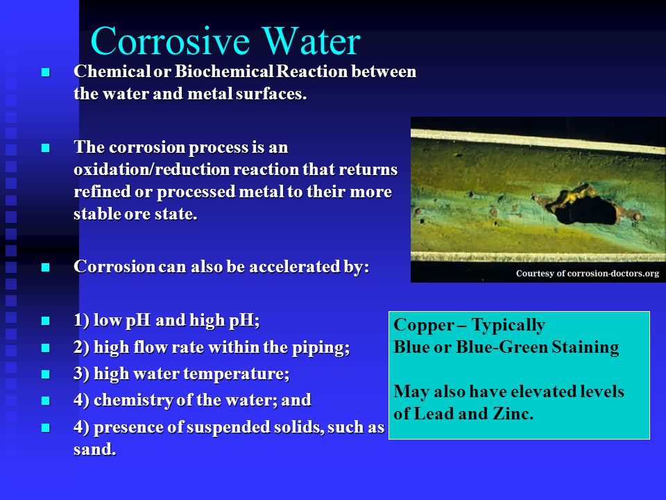 Corrosive Water Chemical or Biochemical Reaction between the water and metal surfaces.