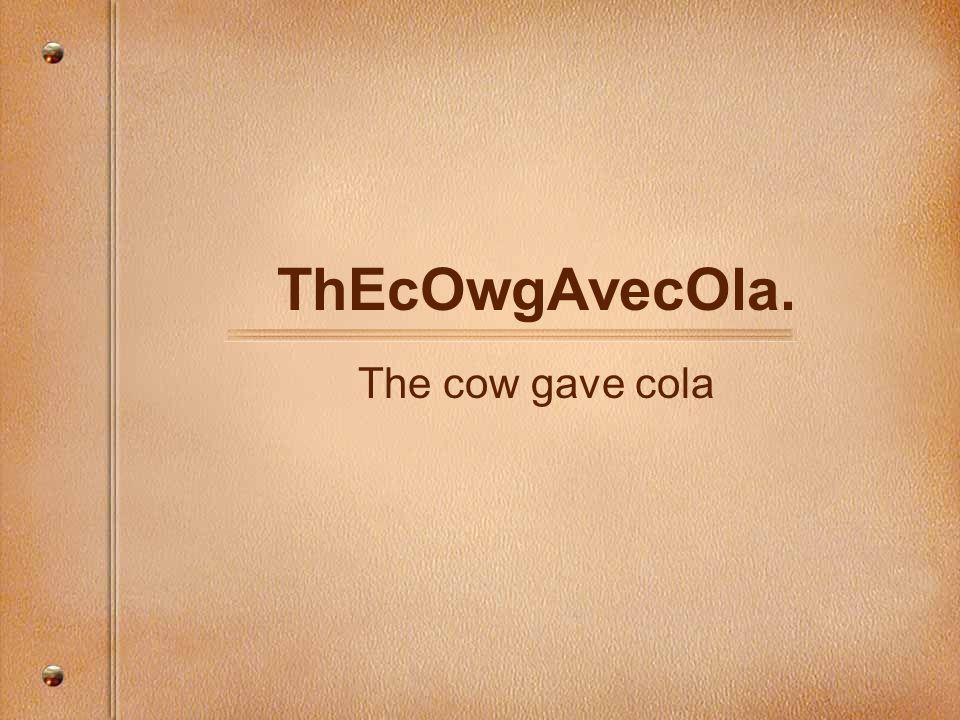 ThEcOwgAvecOla. The cow gave cola
