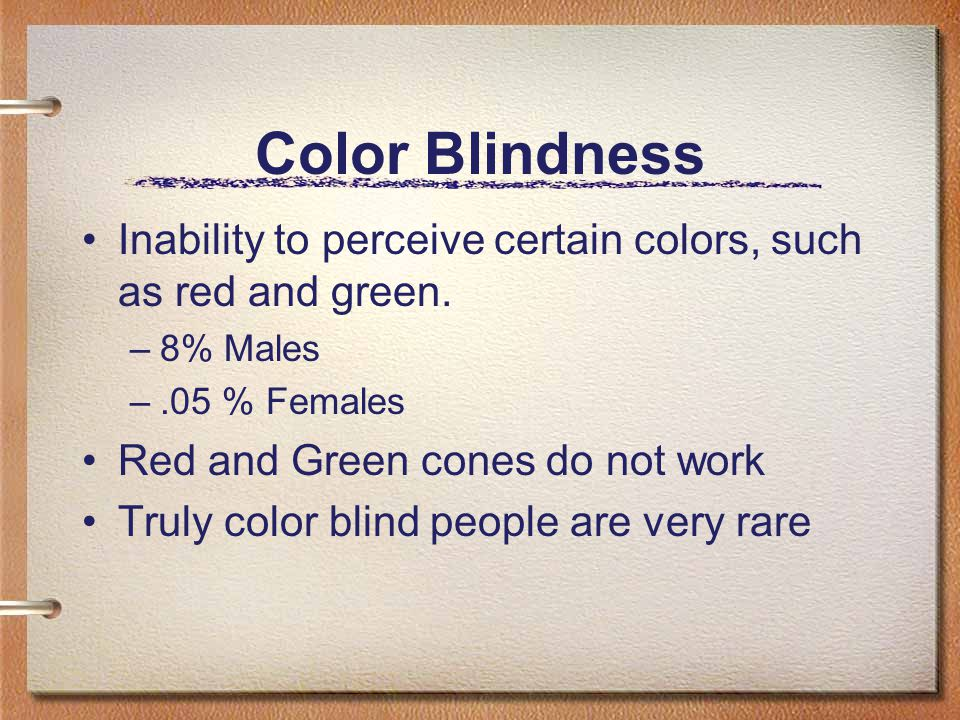 Color Blindness Inability to perceive certain colors, such as red and green. 8% Males. .05 % Females.