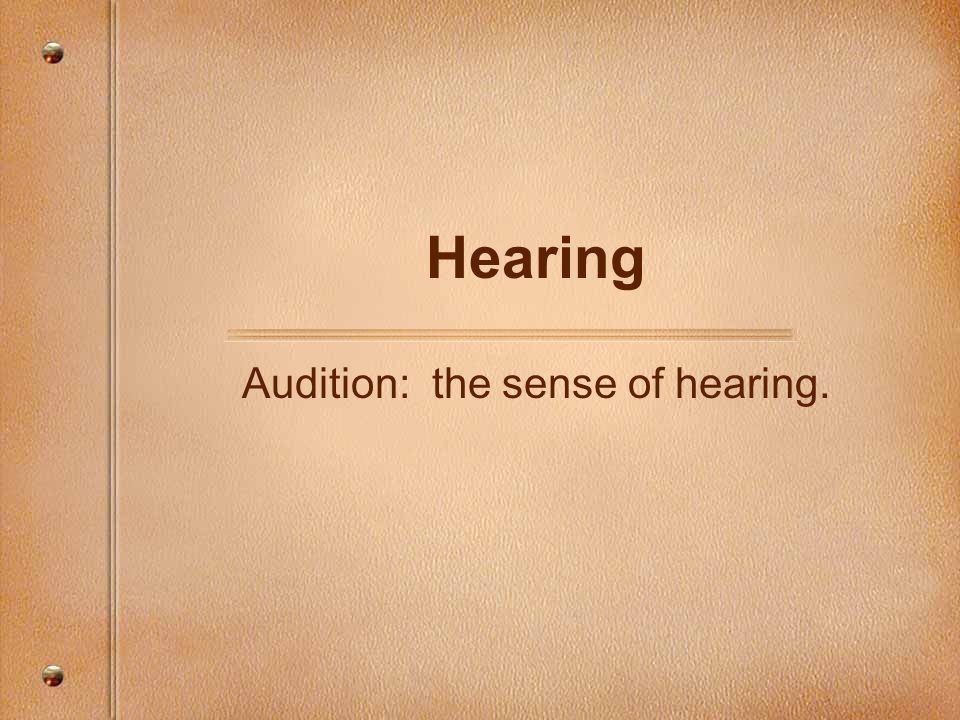 Audition: the sense of hearing.